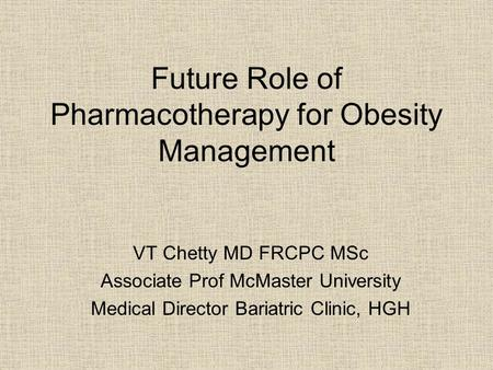 Future Role of Pharmacotherapy for <strong>Obesity</strong> <strong>Management</strong> VT Chetty MD FRCPC MSc Associate Prof McMaster University Medical Director Bariatric Clinic, HGH.