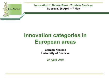 Innovation in Nature Based Tourism Services Suceava, 26 April – 7 May Innovation categories in European areas Carmen Nastase University of Suceava 27 April.