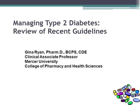 Managing Type 2 Diabetes: Review of Recent Guidelines Gina Ryan, Pharm.D., BCPS, CDE Clinical Associate Professor Mercer University College of Pharmacy.