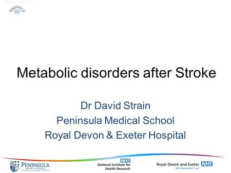 Metabolic disorders after Stroke Dr David Strain Peninsula Medical School Royal Devon & Exeter Hospital.