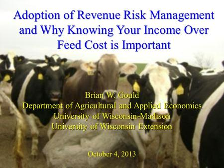 Adoption of Revenue Risk Management and Why Knowing Your Income Over Feed Cost is Important Brian W. Gould Department of Agricultural and Applied Economics.