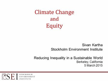 Climate Change and Equity Sivan Kartha Stockholm Environment Institute Reducing Inequality in a Sustainable World Berkeley, California 5 March 2015.