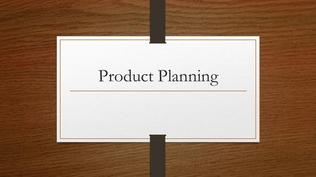Product Planning.  Product Planning  Decisions about the features and services of the product  Ideas that will help sell the product  Packaging /