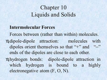 Chapter 10 Liquids and Solids Intermolecular Forces Forces between (rather than within) molecules.  dipole-dipole attraction: molecules with dipoles orient.