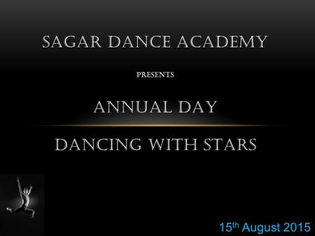 SAGAR DANCE ACADEMY PRESENTS ANNUAL DAY DANCING WITH STARS 15 th August 2015.