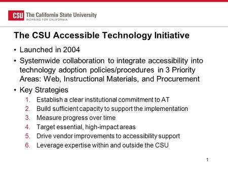 The CSU Accessible Technology Initiative Launched in 2004 Systemwide collaboration to integrate accessibility into technology adoption policies/procedures.