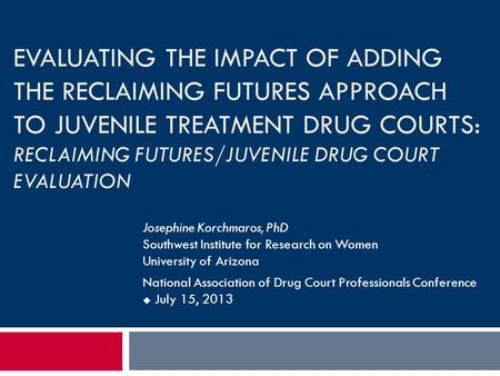 EVALUATING THE IMPACT OF ADDING THE RECLAIMING FUTURES APPROACH TO JUVENILE TREATMENT DRUG COURTS: RECLAIMING FUTURES/JUVENILE DRUG COURT EVALUATION Josephine.