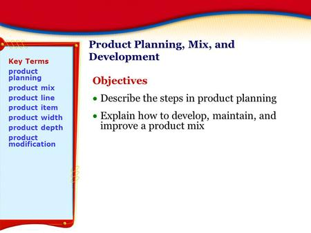 Product Planning, Mix, and Development Objectives  Describe the steps in product planning  Explain how to develop, maintain, and improve a product mix.
