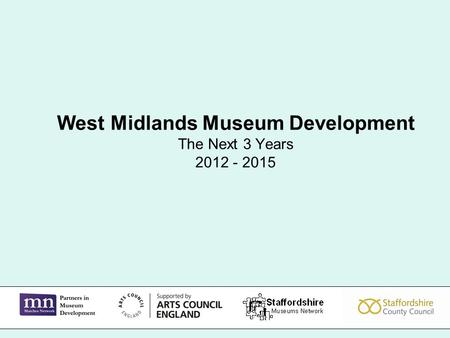 West Midlands Museum Development The Next 3 Years 2012 - 2015.