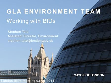 GLA ENVIRONMENT TEAM Working with BIDs London BIDs meeting 03.06.2014 Stephen Tate Assistant Director, Environment