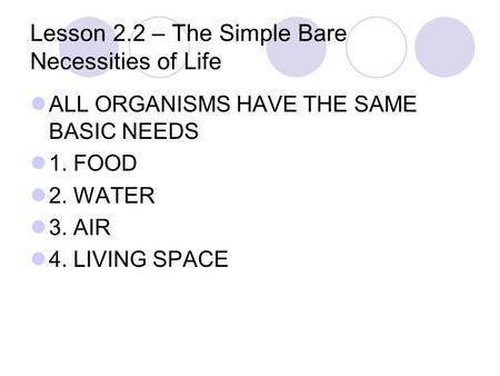 Lesson 2.2 – The Simple Bare Necessities of Life ALL ORGANISMS HAVE THE SAME BASIC NEEDS 1. FOOD 2. WATER 3. AIR 4. LIVING SPACE.