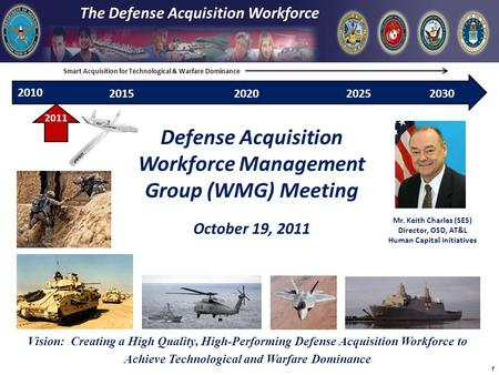 2010 The Defense Acquisition Workforce Defense Acquisition Workforce Management Group (WMG) Meeting October 19, 2011 2020201520302025 2011 Mr. Keith Charles.