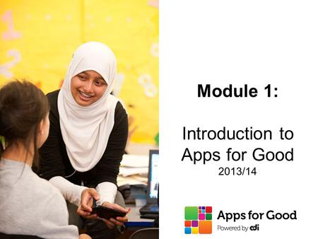 Module 1: Introduction to Apps for Good 2013/14. 2  Students create their own app around their interests and use technology to solve issues and problems.