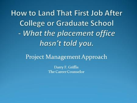 Project Management Approach Darry F. Griffis The Career Counselor.