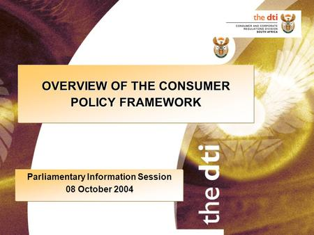 OVERVIEW OF THE CONSUMER POLICY FRAMEWORK Parliamentary Information Session 08 October 2004.