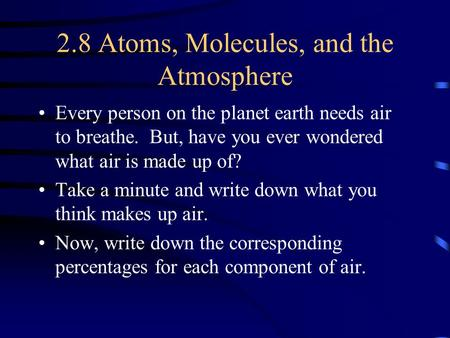 2.8 Atoms, Molecules, and the Atmosphere Every person on the planet earth needs air to breathe. But, have you ever wondered what air is made up of? Take.