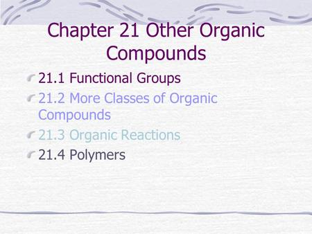 Chapter 21 Other Organic Compounds 21.1 Functional Groups 21.2 More Classes of Organic Compounds 21.3 Organic Reactions 21.4 Polymers.