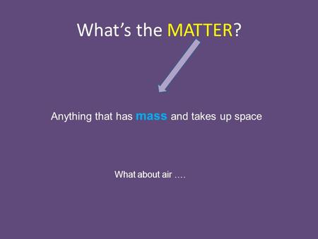 What's the MATTER? Anything that has mass and takes up space What about air ….