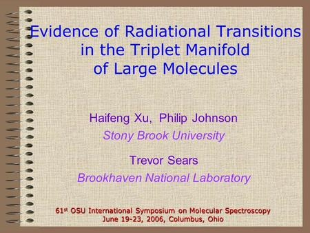 Evidence of Radiational Transitions in the Triplet Manifold of Large Molecules Haifeng Xu, Philip Johnson Stony Brook University Trevor Sears Brookhaven.