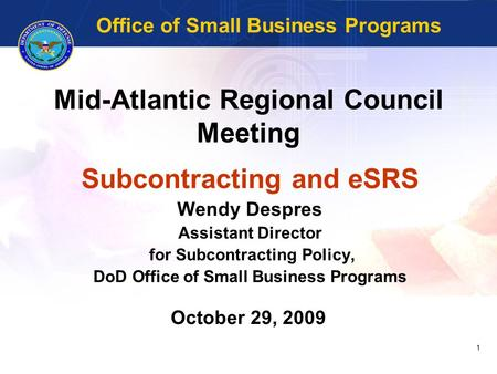 1 Mid-Atlantic Regional Council Meeting Subcontracting and eSRS Wendy Despres Assistant Director for Subcontracting Policy, DoD Office of Small Business.