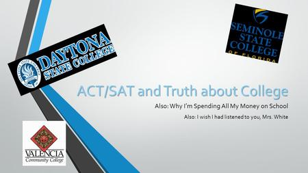 ACT/SAT and Truth about College Also: Why I'm Spending All My Money on School Also: I wish I had listened to you, Mrs. White.