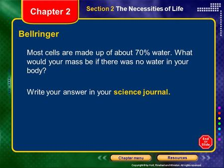 Copyright © by Holt, Rinehart and Winston. All rights reserved. Resources Chapter menu Section 2 The Necessities of Life Chapter 2 Bellringer Most cells.