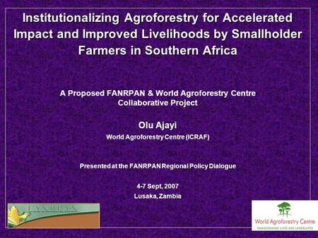 Institutionalizing Agroforestry for Accelerated Impact and Improved Livelihoods by Smallholder Farmers in Southern Africa A Proposed FANRPAN & World Agroforestry.