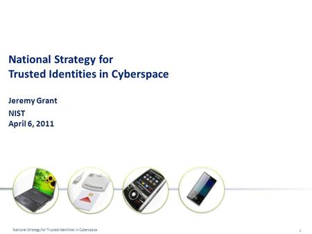 1 National Strategy for Trusted Identities in Cyberspace National Strategy for Trusted Identities in Cyberspace Jeremy Grant NIST April 6, 2011.