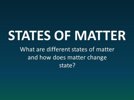 STATES OF MATTER What are different states of matter and how does matter change state?