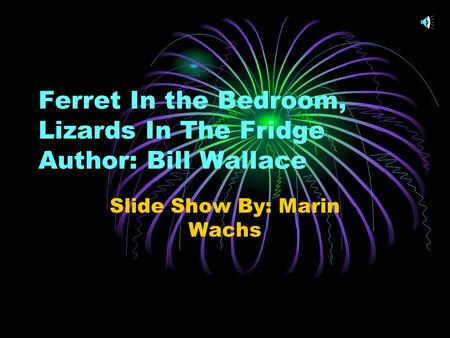 Ferret In the Bedroom, Lizards In The Fridge Author: Bill Wallace Slide Show By: Marin Wachs.