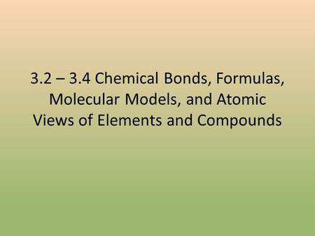 3.2 – 3.4 Chemical Bonds, Formulas, Molecular Models, and Atomic Views of Elements and Compounds.
