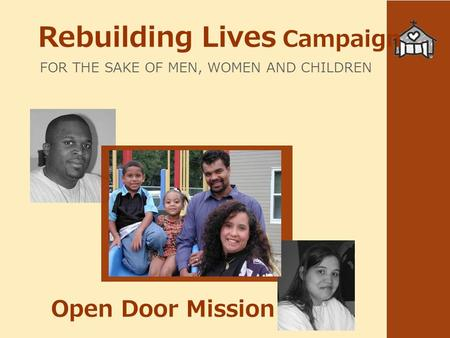 Rebuilding Lives Campaign FOR THE SAKE OF MEN, WOMEN AND CHILDREN Open Door Mission.