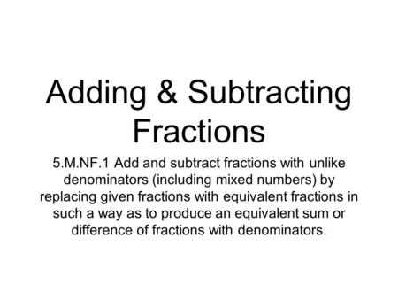Adding & Subtracting Fractions 5.M.NF.1 Add and subtract fractions with unlike denominators (including mixed numbers) by replacing given fractions with.