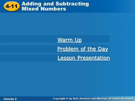 4-11 Adding and Subtracting Mixed Numbers Course 2 Warm Up Problem of the Day Problem of the Day Lesson Presentation Lesson Presentation.