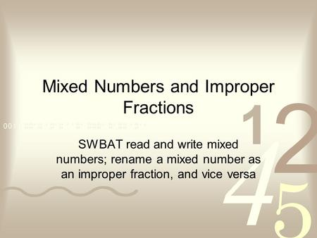 Mixed Numbers and Improper Fractions SWBAT read and write mixed numbers; rename a mixed number as an improper fraction, and vice versa.