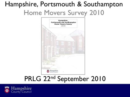 Hampshire, Portsmouth & Southampton Home Movers Survey 2010 PRLG 22 nd September 2010.