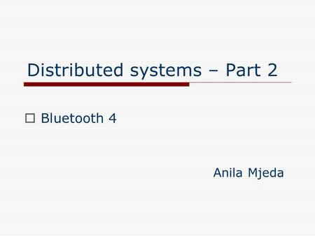 Distributed systems – Part 2  Bluetooth 4 Anila Mjeda.