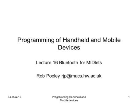 Lecture 16Programming Handheld and Mobile devices 1 Programming of Handheld and Mobile Devices Lecture 16 Bluetooth for MIDlets Rob Pooley