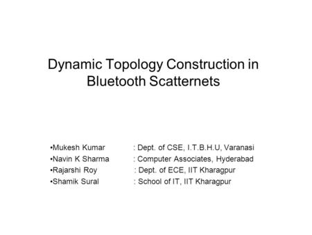 Dynamic Topology Construction in Bluetooth Scatternets Mukesh Kumar : Dept. of CSE, I.T.B.H.U, Varanasi Navin K Sharma : Computer Associates, Hyderabad.