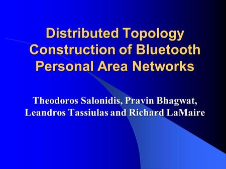 Distributed Topology Construction of Bluetooth Personal Area Networks Theodoros Salonidis, Pravin Bhagwat, Leandros Tassiulas and Richard LaMaire.