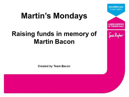 Martin's Mondays Raising funds in memory of Martin Bacon Created by Team Bacon.