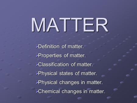 MATTER  Definition of matter.  Properties of matter.  Classification of matter.  Physical states of matter.  Physical changes in matter.  Chemical.