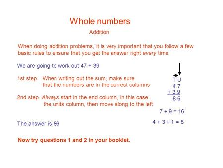 Whole numbers Addition When doing addition problems, it is very important that you follow a few basic rules to ensure that you get the answer right every.