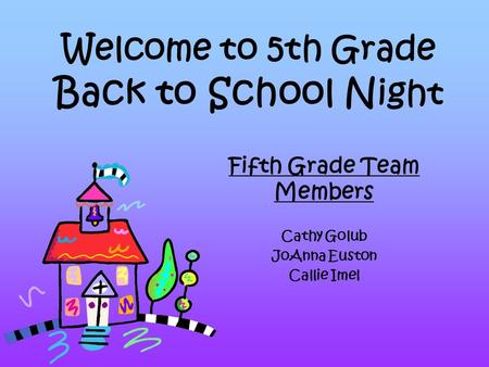 Welcome to 5th Grade Back to School N ight Fifth Grade Team Members Cathy Golub JoAnna Euston Callie Imel.