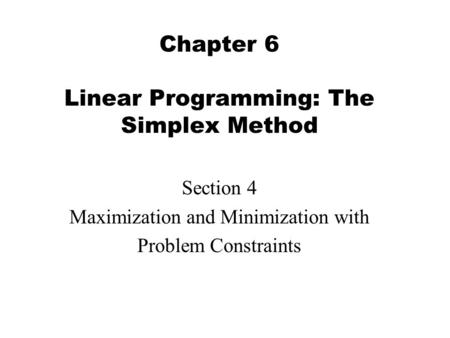 Chapter 6 Linear Programming: The Simplex Method Section 4 Maximization and Minimization with Problem Constraints.
