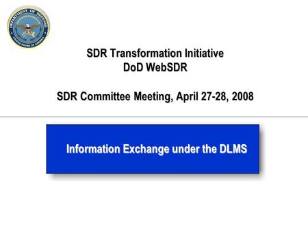SDR Transformation Initiative DoD WebSDR SDR Committee Meeting, April 27-28, 2008 Information Exchange under the DLMS.