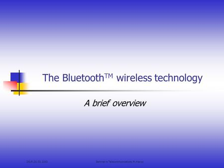 DIUF, 20. 03. 2003Seminar in Telecommunications, M. Hayoz The Bluetooth TM wireless technology A brief overview.