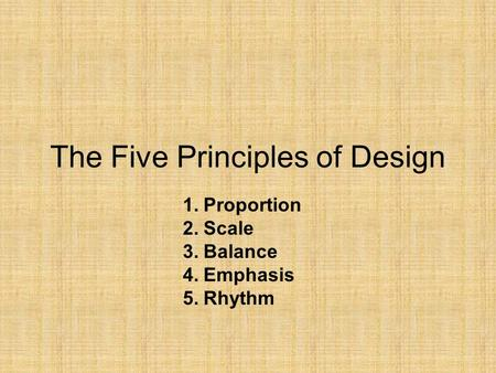 The Five Principles of Design 1.Proportion 2.Scale 3.Balance 4.Emphasis 5.Rhythm.