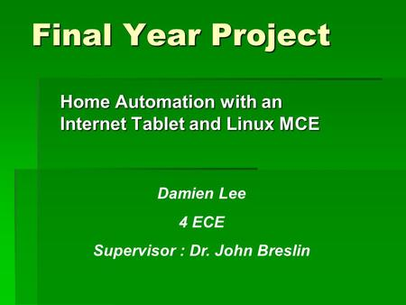 Final Year Project Home Automation with an Internet Tablet and Linux MCE Damien Lee 4 ECE Supervisor : Dr. John Breslin.