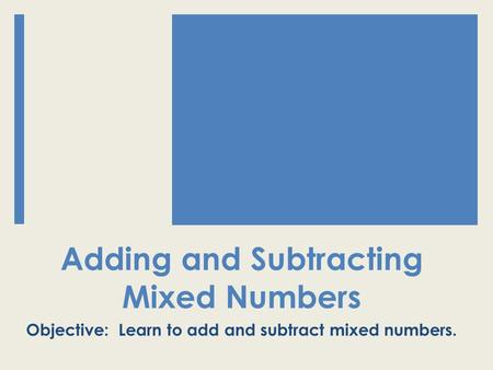 Adding and Subtracting Mixed Numbers Objective: Learn to add and subtract mixed numbers.